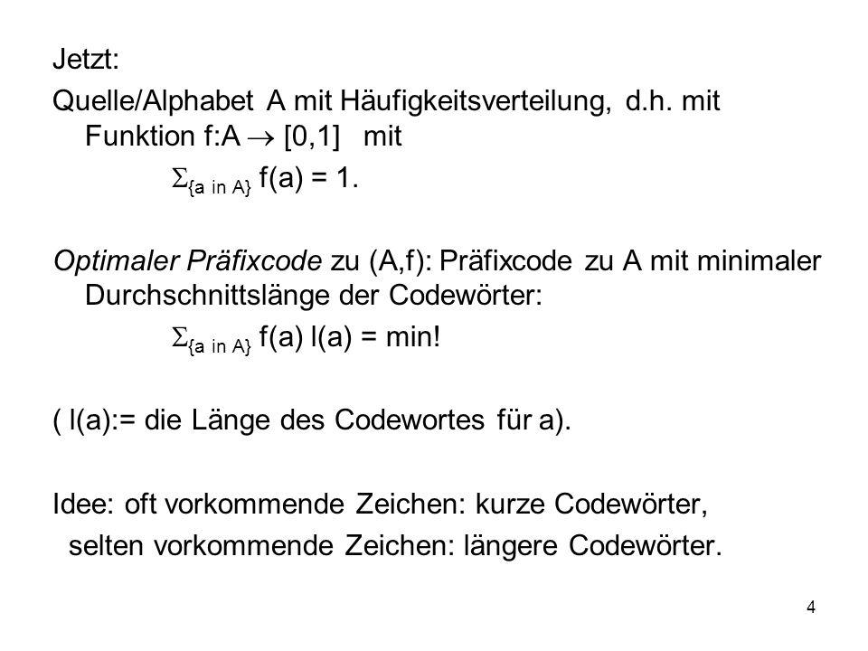 Jetzt: Quelle/Alphabet A mit Häufigkeitsverteilung, d.h. mit Funktion f:A  [0,1] mit. {a in A} f(a) = 1.